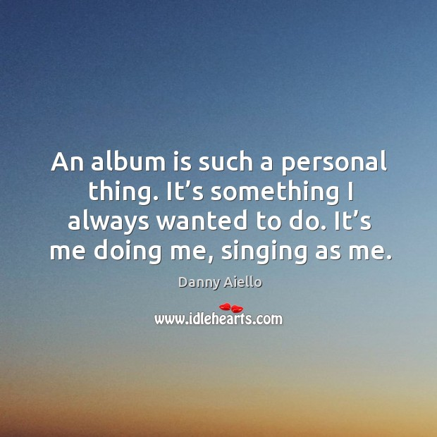 An album is such a personal thing. It's something I always wanted to do. It's me doing me, singing as me. Image