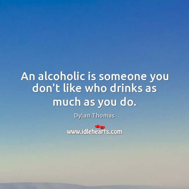 An alcoholic is someone you don't like who drinks as much as you do. Dylan Thomas Picture Quote