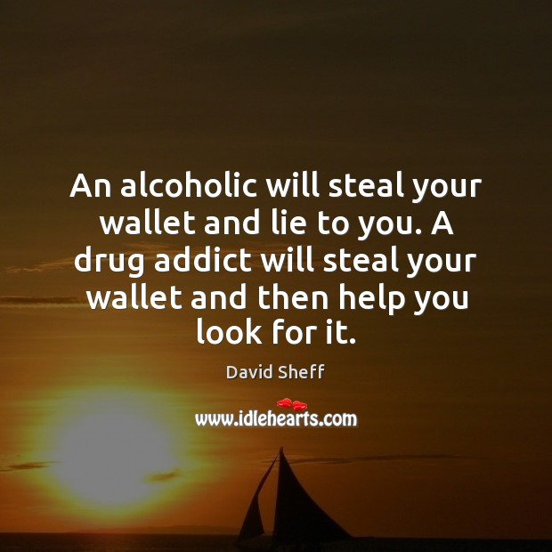 Image, An alcoholic will steal your wallet and lie to you. A drug