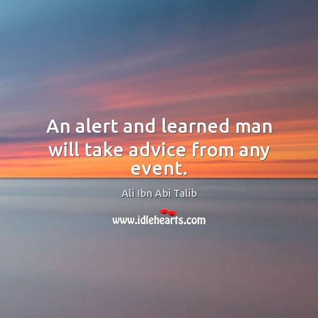 An alert and learned man will take advice from any event. Ali Ibn Abi Talib Picture Quote