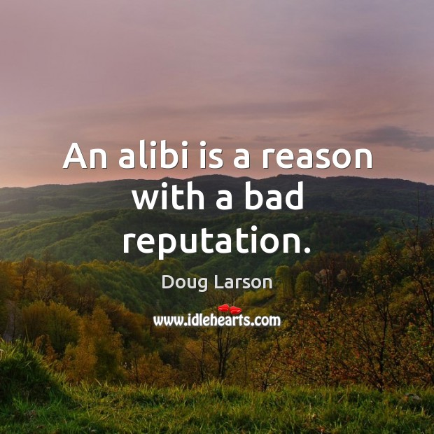 An alibi is a reason with a bad reputation. Doug Larson Picture Quote