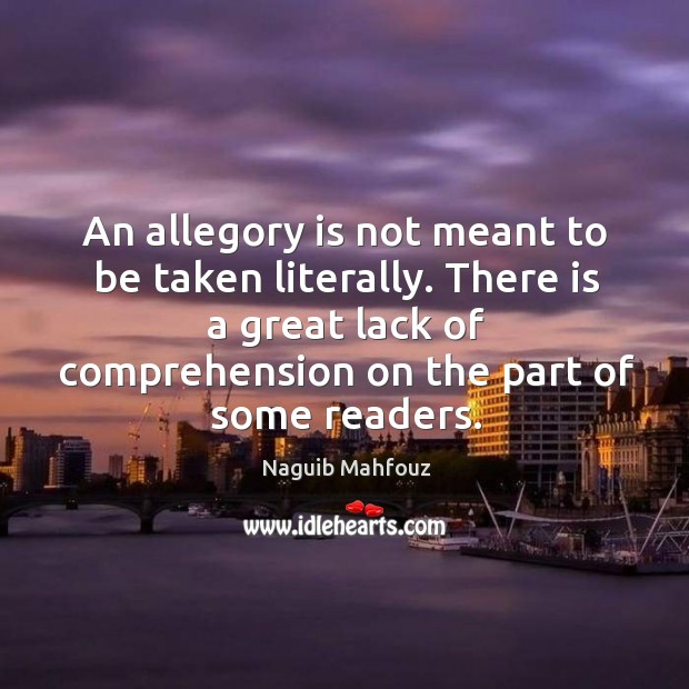 An allegory is not meant to be taken literally. There is a great lack of comprehension on the part of some readers. Naguib Mahfouz Picture Quote