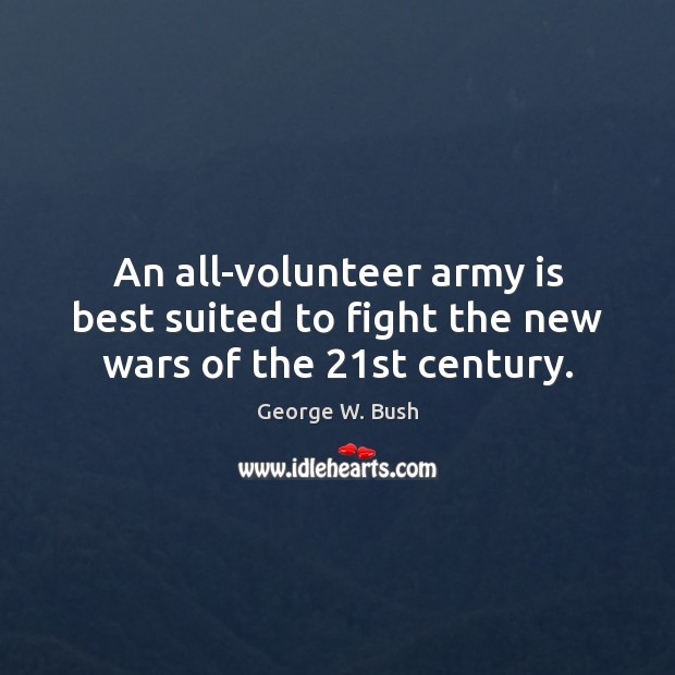 An all-volunteer army is best suited to fight the new wars of the 21st century. George W. Bush Picture Quote