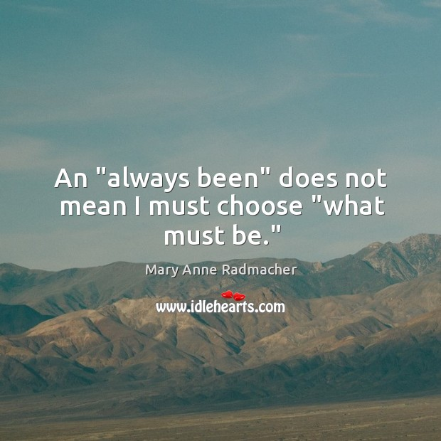 """An """"always been"""" does not mean I must choose """"what must be."""" Image"""