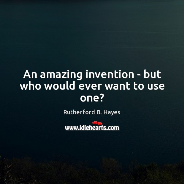 An amazing invention – but who would ever want to use one? Rutherford B. Hayes Picture Quote
