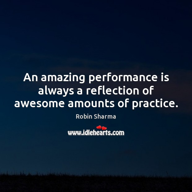 An amazing performance is always a reflection of awesome amounts of practice. Performance Quotes Image