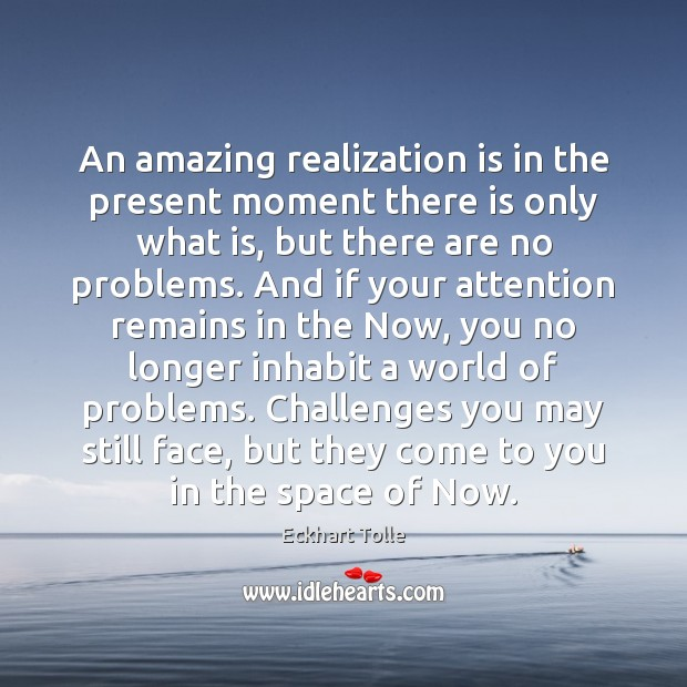 Image, An amazing realization is in the present moment there is only what
