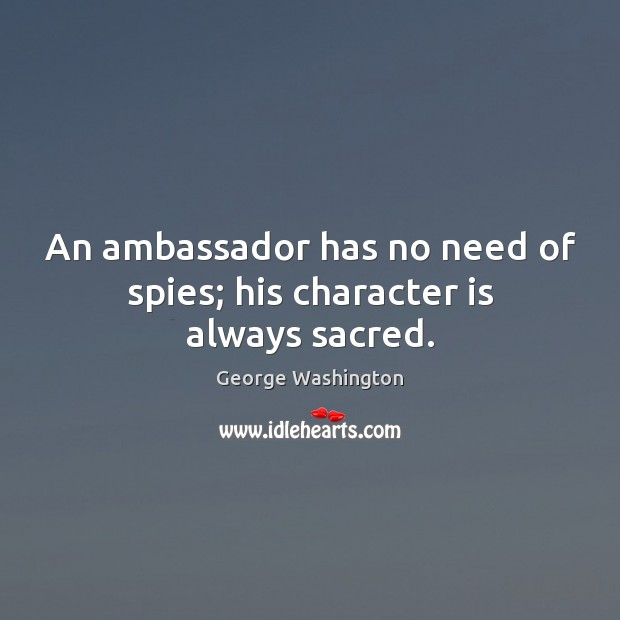 An ambassador has no need of spies; his character is always sacred. George Washington Picture Quote