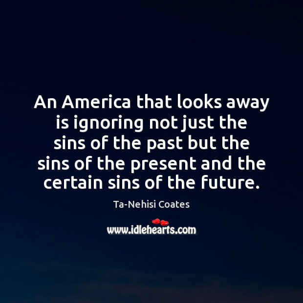 An America that looks away is ignoring not just the sins of Ta-Nehisi Coates Picture Quote