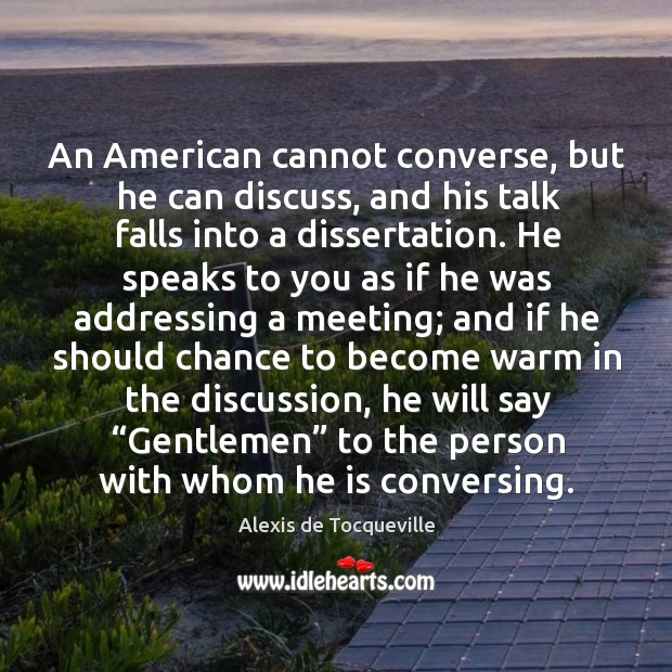 An american cannot converse, but he can discuss, and his talk falls into a dissertation. Image