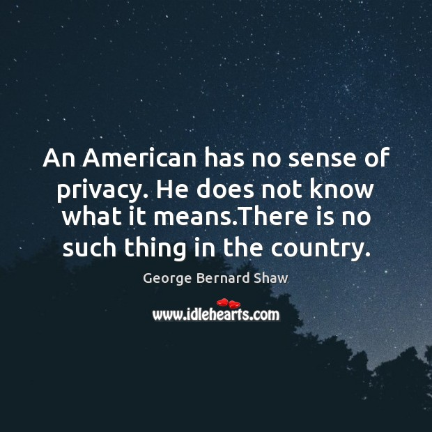 An American has no sense of privacy. He does not know what George Bernard Shaw Picture Quote
