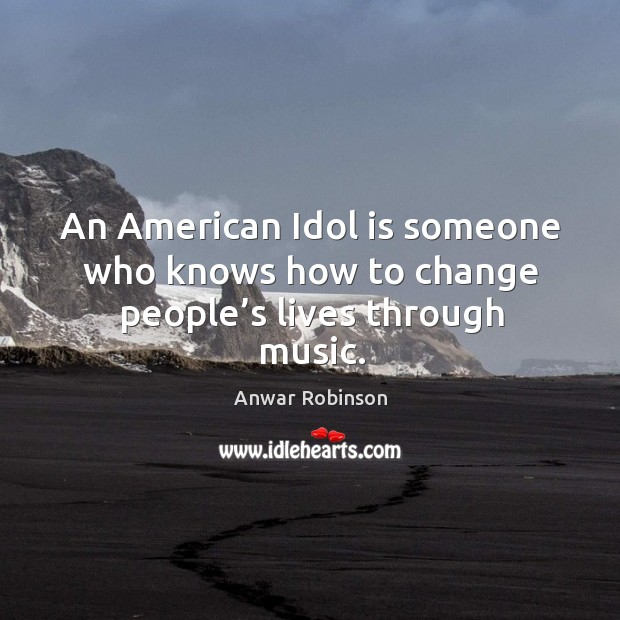 Image, An american idol is someone who knows how to change people's lives through music.