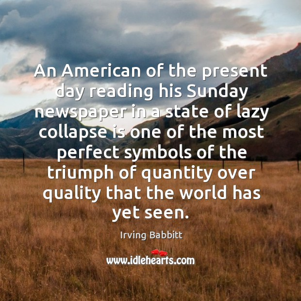 An american of the present day reading his sunday newspaper in a state of lazy collapse Irving Babbitt Picture Quote