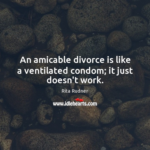 Rita Rudner Picture Quote image saying: An amicable divorce is like a ventilated condom; it just doesn't work.