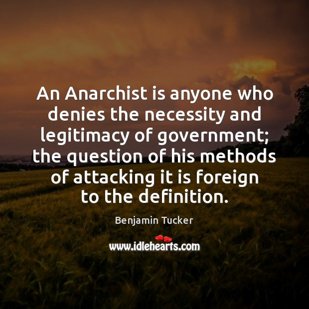 An Anarchist is anyone who denies the necessity and legitimacy of government; Benjamin Tucker Picture Quote