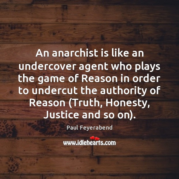 An anarchist is like an undercover agent who plays the game of Paul Feyerabend Picture Quote