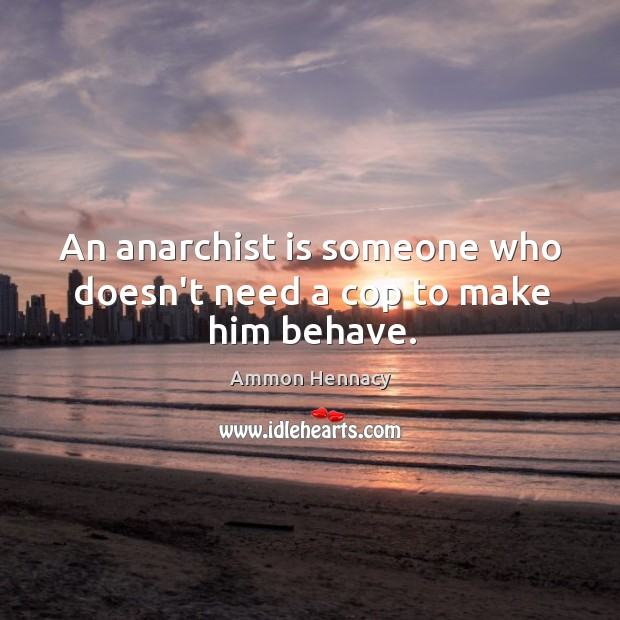 Image, An anarchist is someone who doesn't need a cop to make him behave.
