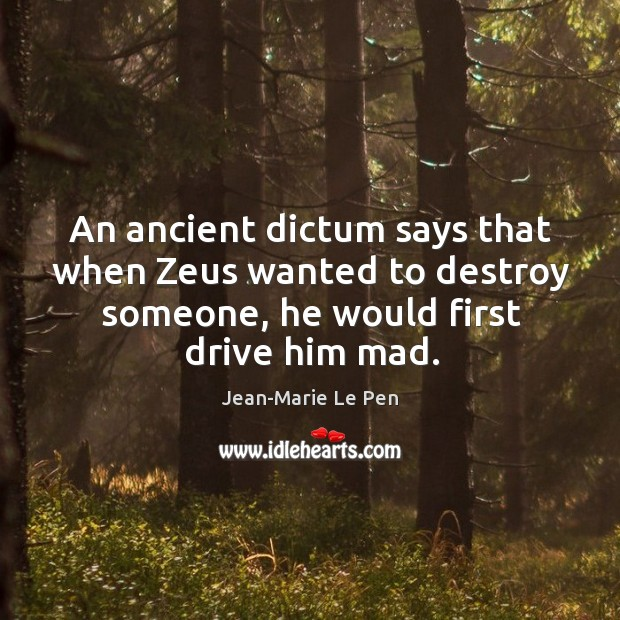 An ancient dictum says that when zeus wanted to destroy someone, he would first drive him mad. Jean-Marie Le Pen Picture Quote