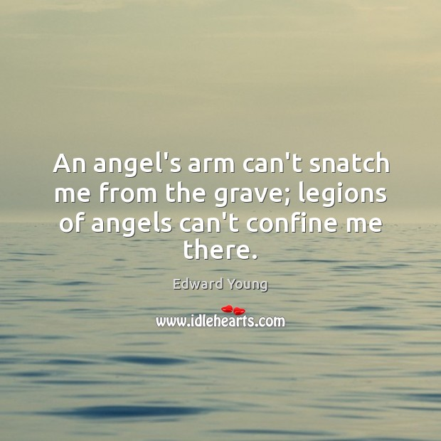 An angel's arm can't snatch me from the grave; legions of angels can't confine me there. Image
