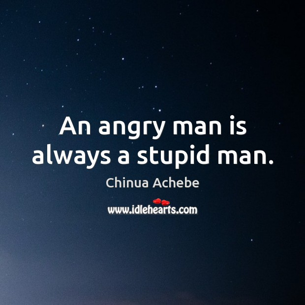 An angry man is always a stupid man. Chinua Achebe Picture Quote