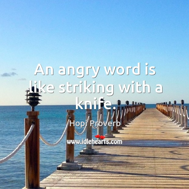An angry word is like striking with a knife. Hopi Proverbs Image