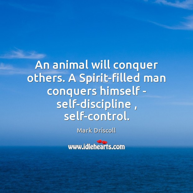 An animal will conquer others. A Spirit-filled man conquers himself – self-discipline , Mark Driscoll Picture Quote