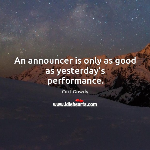An announcer is only as good as yesterday's performance. Curt Gowdy Picture Quote