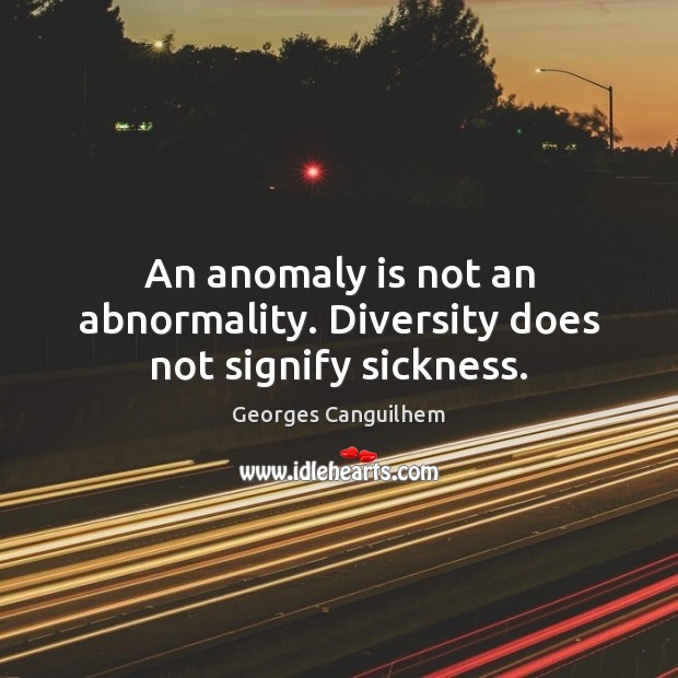 Image, An anomaly is not an abnormality. Diversity does not signify sickness.