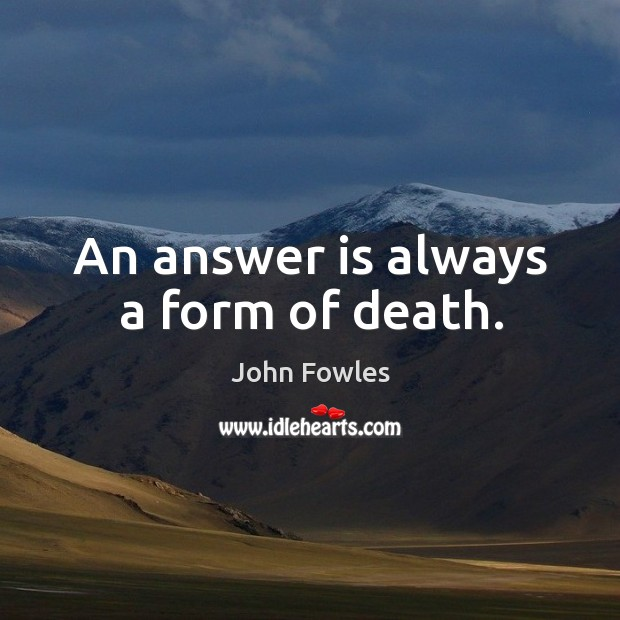 An answer is always a form of death. Image