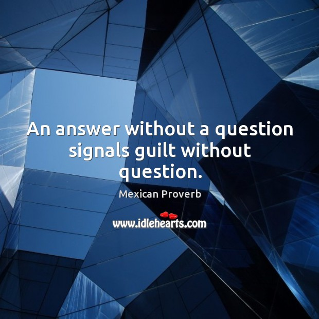 An answer without a question signals guilt without question. Image
