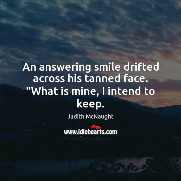 """An answering smile drifted across his tanned face. """"What is mine, I intend to keep. Judith McNaught Picture Quote"""