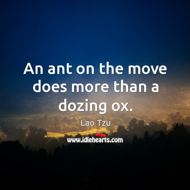 An ant on the move does more than a dozing ox. Image