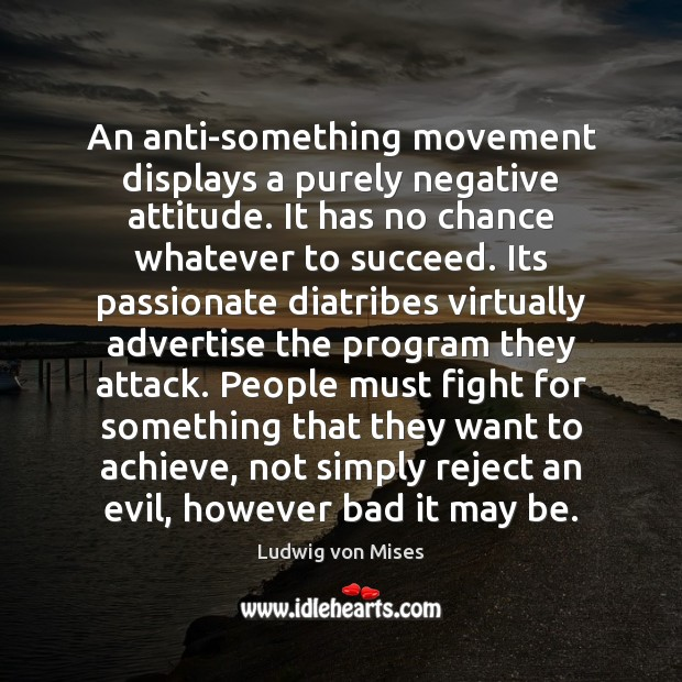 An anti-something movement displays a purely negative attitude. It has no chance Ludwig von Mises Picture Quote