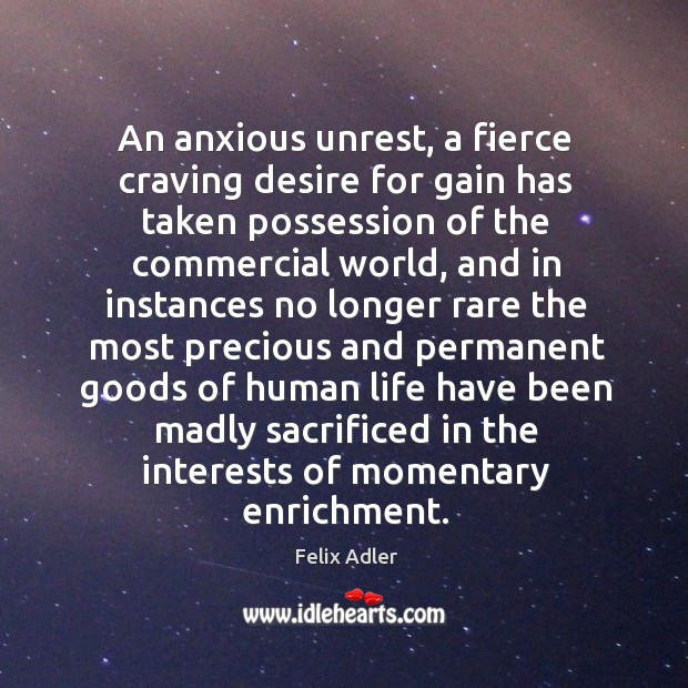 An anxious unrest, a fierce craving desire for gain has taken possession of the commercial world Felix Adler Picture Quote