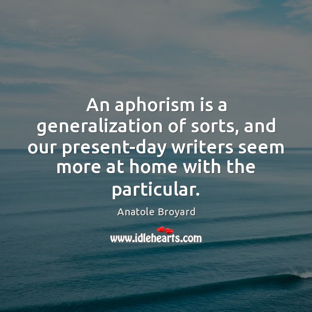 An aphorism is a generalization of sorts, and our present-day writers seem Image