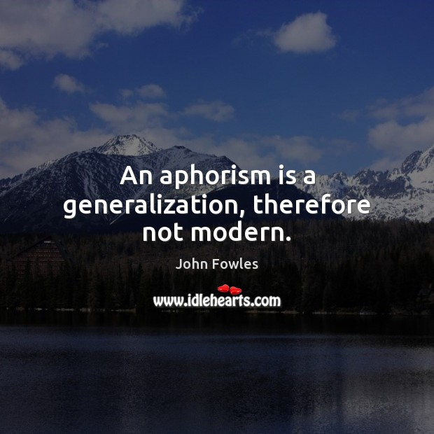 An aphorism is a generalization, therefore not modern. John Fowles Picture Quote