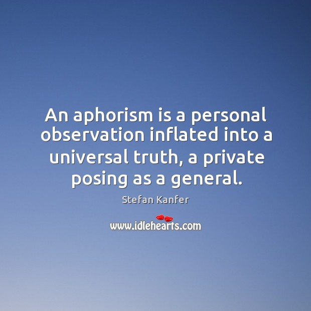An aphorism is a personal observation inflated into a universal truth, a Image