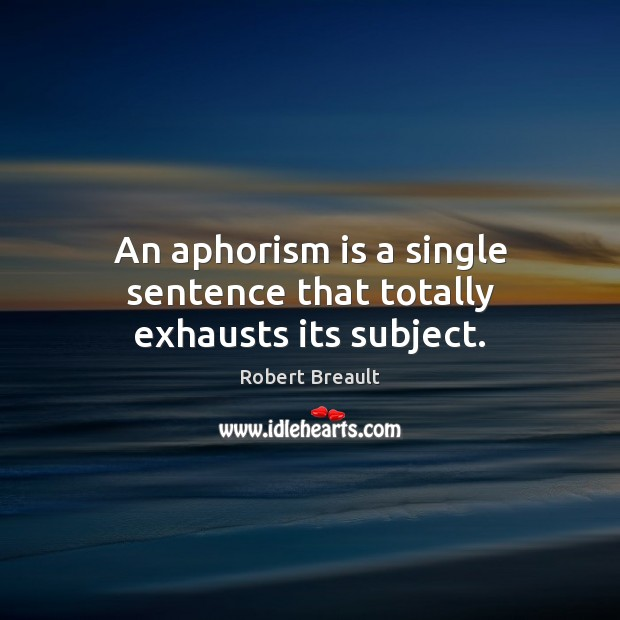 An aphorism is a single sentence that totally exhausts its subject. Robert Breault Picture Quote