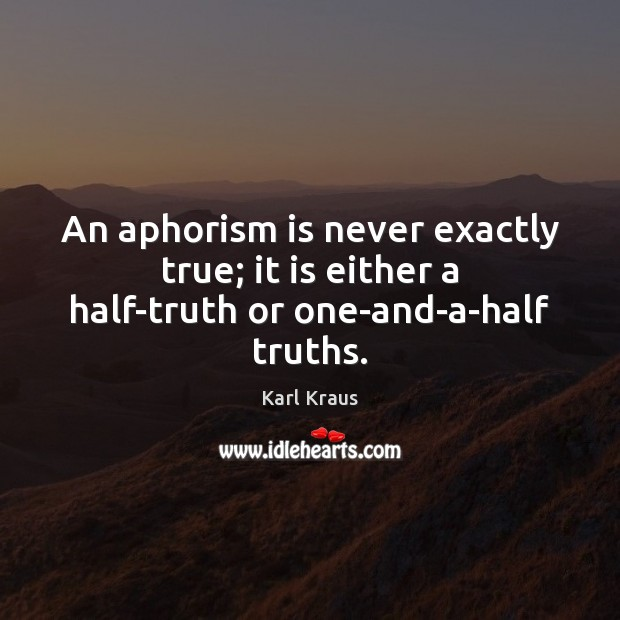 An aphorism is never exactly true; it is either a half-truth or one-and-a-half truths. Image