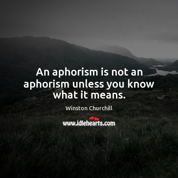Image, An aphorism is not an aphorism unless you know what it means.