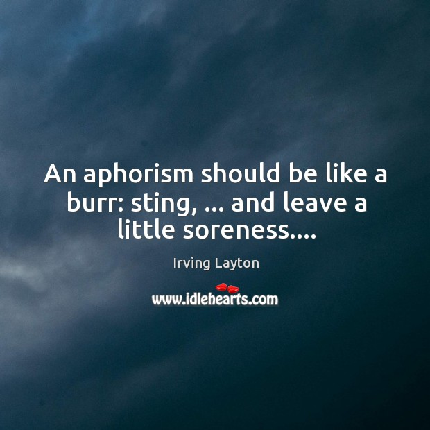 An aphorism should be like a burr: sting, … and leave a little soreness…. Image