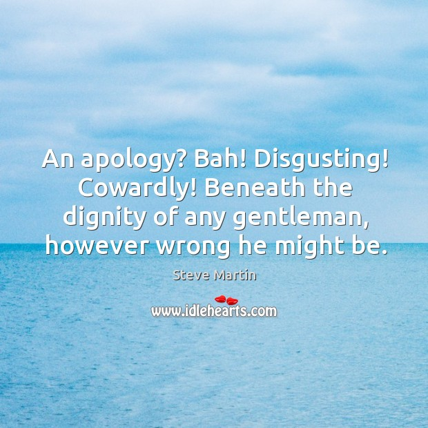 Image, An apology? bah! disgusting! cowardly! beneath the dignity of any gentleman, however wrong he might be.