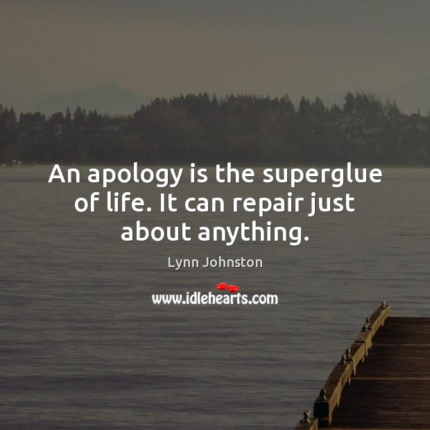Image, An apology is the superglue of life. It can repair just about anything.
