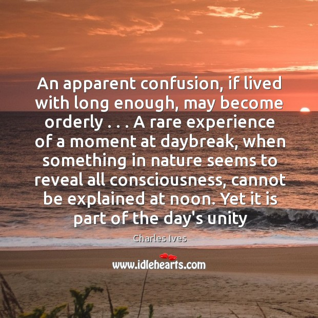 An apparent confusion, if lived with long enough, may become orderly . . . A Image