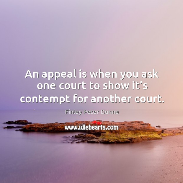 An appeal is when you ask one court to show it's contempt for another court. Image