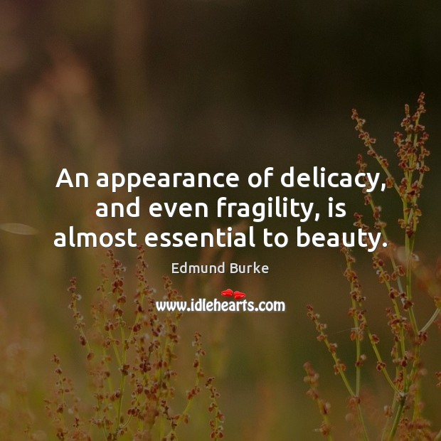 An appearance of delicacy, and even fragility, is almost essential to beauty. Image