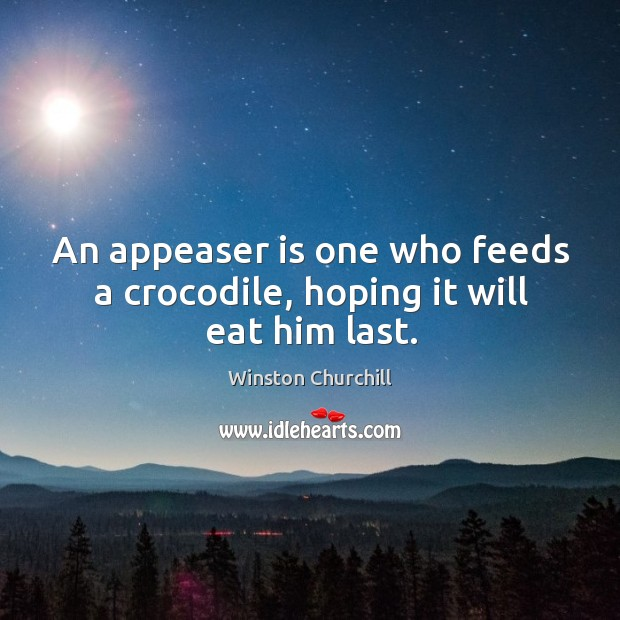 Image, An appeaser is one who feeds a crocodile, hoping it will eat him last.