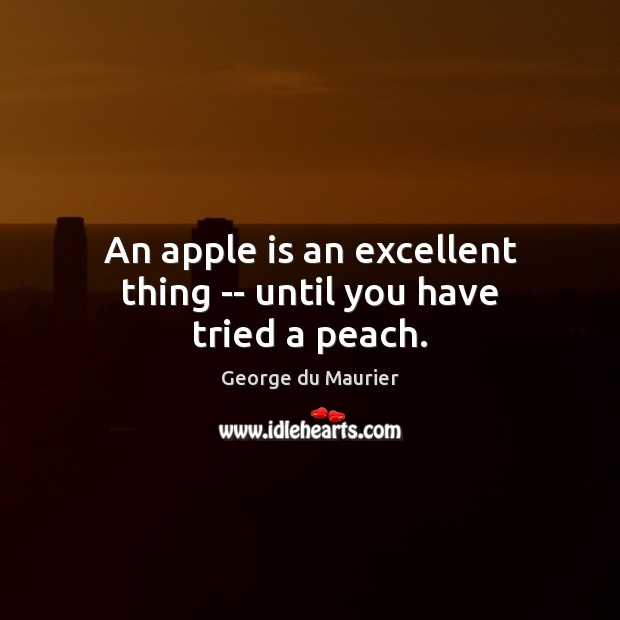 An apple is an excellent thing — until you have tried a peach. Image