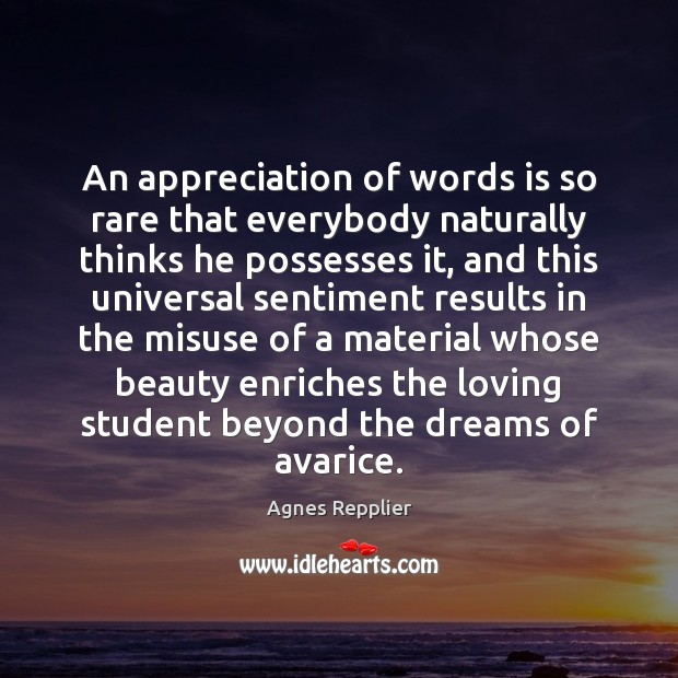 An appreciation of words is so rare that everybody naturally thinks he Agnes Repplier Picture Quote