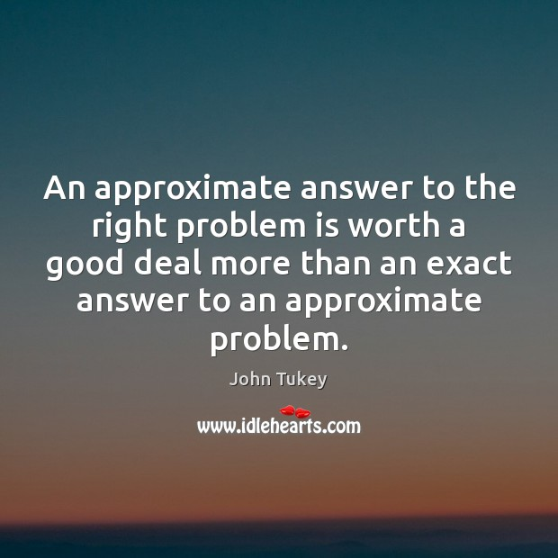 An approximate answer to the right problem is worth a good deal John Tukey Picture Quote